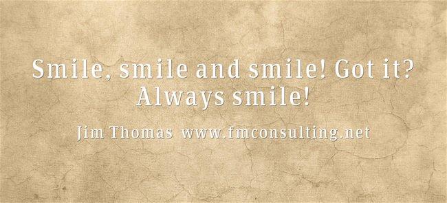 Smile, smile and smile! Got it? Always smile!