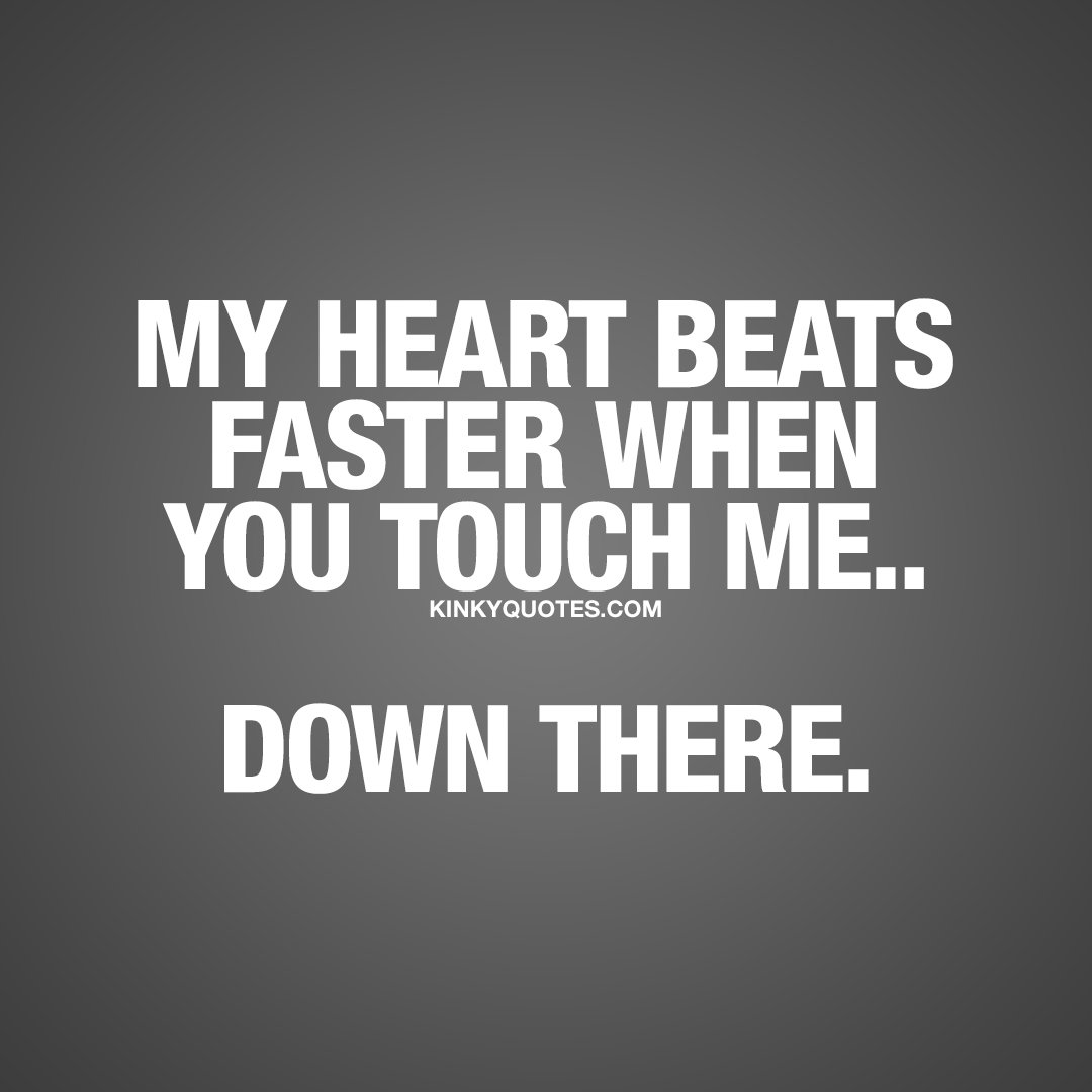 Kinky Quotes On Twitter My Heart Beats Faster When You Touch Me