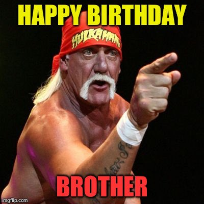 Happy Birthday That s 2 Hulk Hogan memes for me in 2 days.
