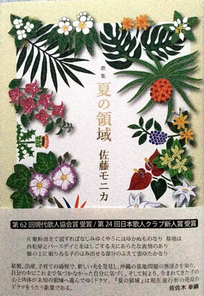 佐藤モニカ『夏の領域』。「結婚、出産、子育ての過程で、新しい夫を発見し、沖縄の基地問題の奥深さを知り、自分の中にこれまで気づかなかった自分に気づく」(佐佐木幸綱)。第62回現代歌人協会賞受賞。豊饒な沖縄文化の達成です。