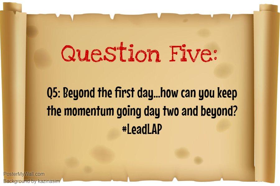 Q5: Beyond Day One! #LeadLAP @burgess_shelley