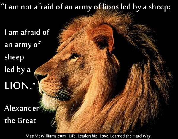 I&#39;m not afraid of an army of lions led by a sheep; I&#39;m afraid of an army of sheep led by a lion. Alexander the Great<br>http://pic.twitter.com/IMJ2wjWhfU