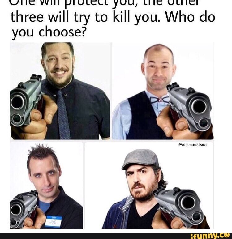 I'd pick @Joe_Gatto to protect me. Dude hardly ever loses on Impractical Jokers. He's a savage. I'd want him on my side!<br>http://pic.twitter.com/kBGgmbLATr