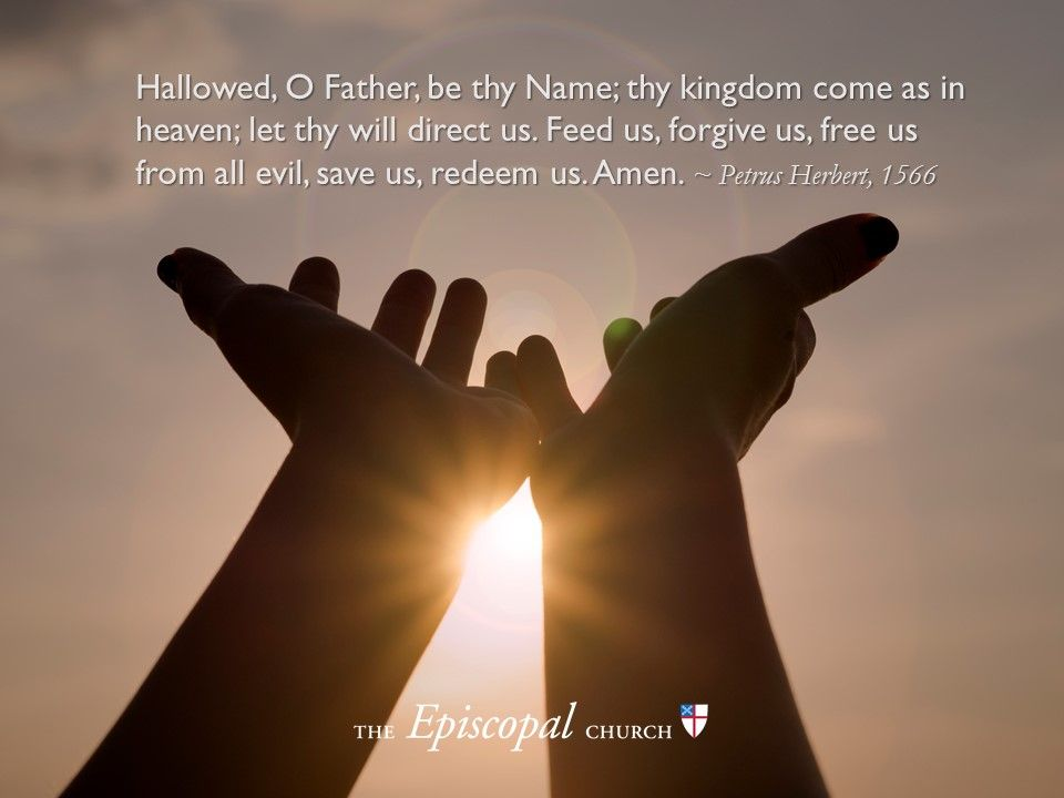 Hallowed, O Father, be thy Name; thy kingdom come as in heaven; let thy will direct us. Feed us, forgive us, free us from all evil, save us, redeem us. Amen ~ Petrus Herbert, 1566