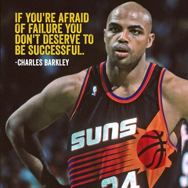 If you're afraid of failure, you don't deserve to be successful -Charles Barkley