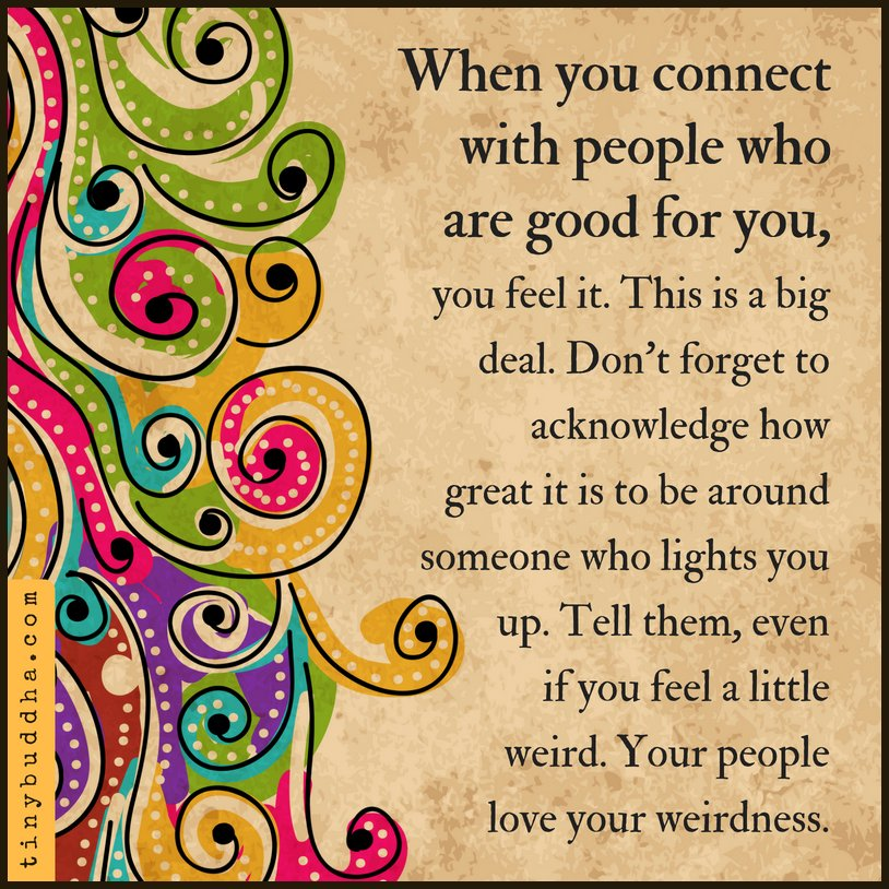 When you connect with people who are good for you, you feel it. This is a big deal. Don't forget to acknowledge how great it is to be around someone who lights you up. Tell them, even if you feel a little weird. Your people love your weirdness.