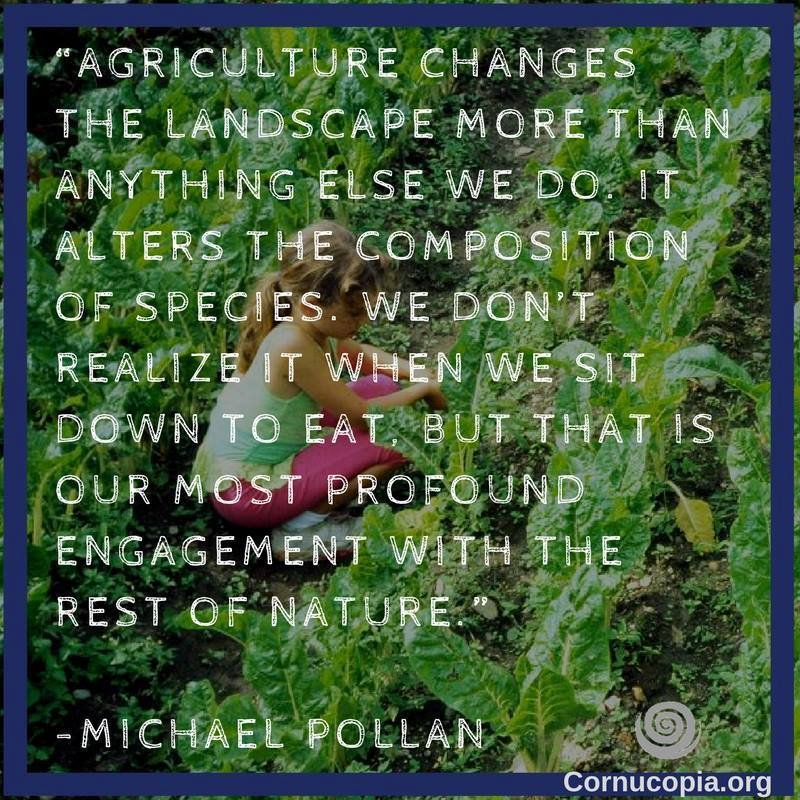 Great quote from #MichaelPollan! How are your food choices changing the environment? Join us in our work: http://www.cornucopia.org  #localfoodsystem #votewithyourfork #goodfoodmovement