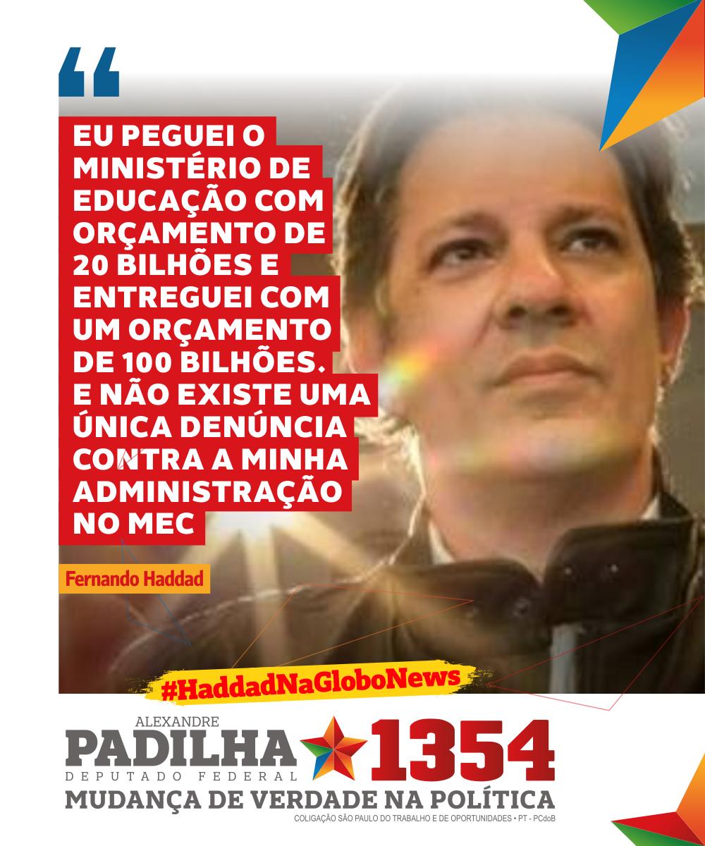 'Eu peguei o Ministério de Educação com orçamento de 20 bilhões e entreguei com um orçamento de 100 bilhões. E não existe uma única denúncia contra a minha administração no MEC' - .@Haddad_Fernando #HaddadNaGlobonews #Padilha1354