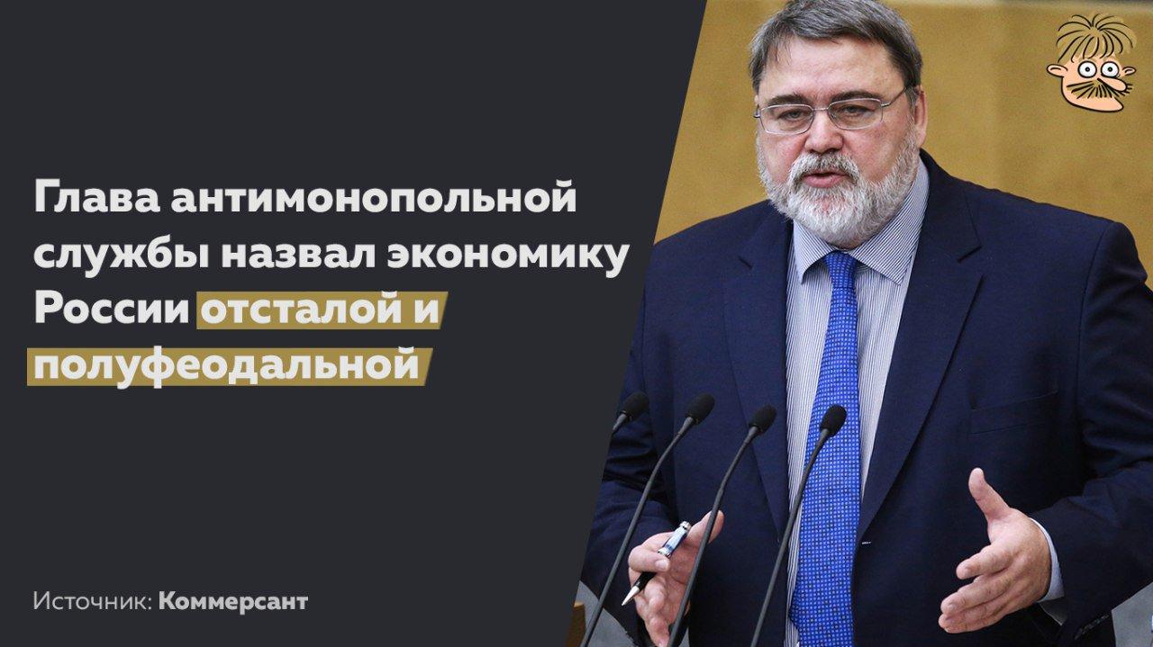 Глава ФАС назвал российскую экономику полуфеодальной