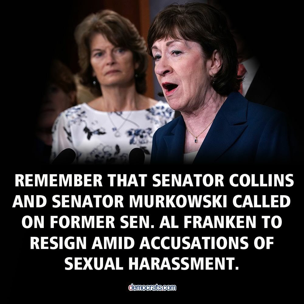 Since they called on Al Franken to resign, U.S. Senators Susan Collins and Lisa Murkowski need to take an extra long look at a man now credibly accused of sexual assault who wants to be appointed to the highest court in the land for life. #PostponeTheVote #StopKavanaugh