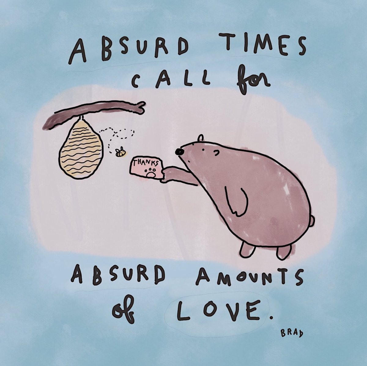 Absurd times call for absurd amounts of love.