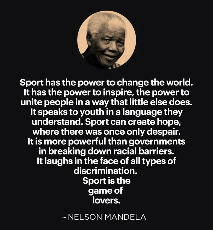 """""""Sport has the power to change the world. It has the power to inspire, the power to unite people in a way that little else does. It speaks to youth in a language they understand. Sport can create hope, where there was once only despair. It is more powerful..."""" — Nelson Mandela"""