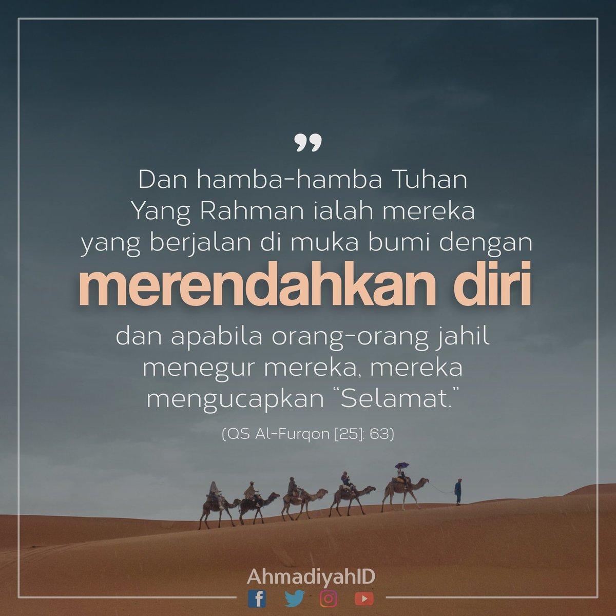 """""""Dan hamba-hamba Tuhan  Yang Rahman ialah mereka yang berjalan di muka bumi dengan merendahkan diri; dan apabila orang-oarang jahil menegur mereka, mereka mengucapkan """"Selamat.""""   (QS Al-Furqon [25]: 63)"""
