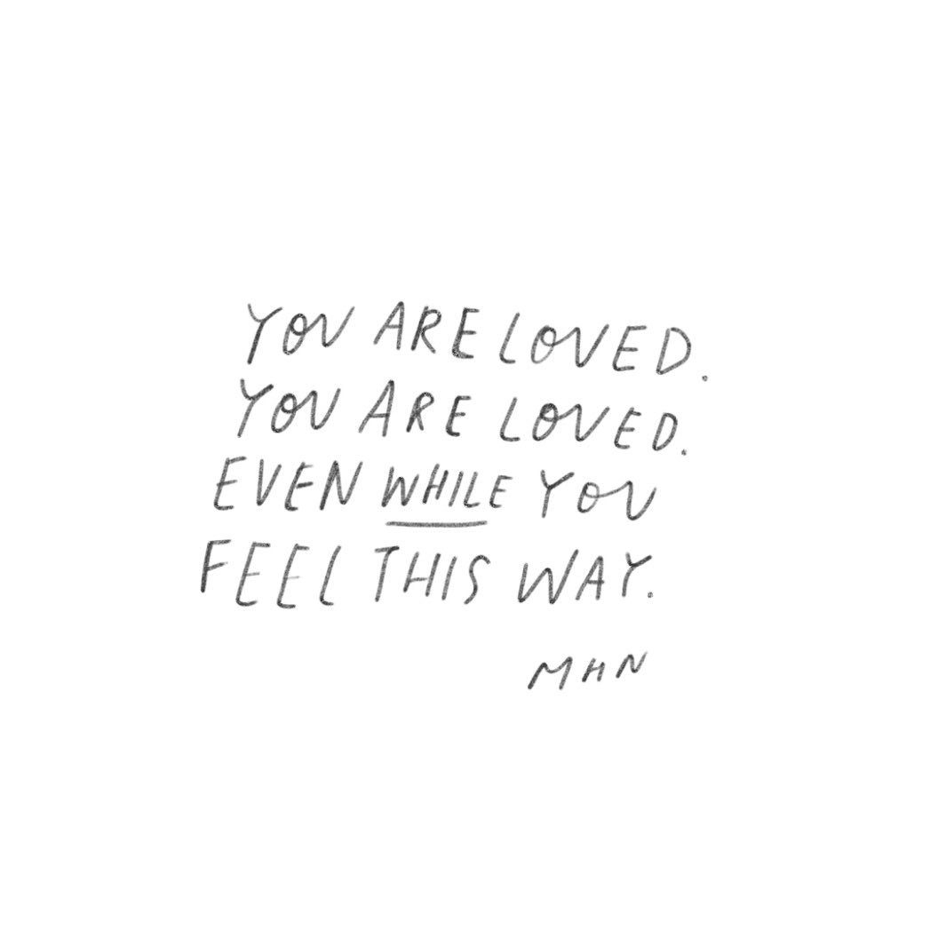 you are loved, you are loved, even while you feel this way