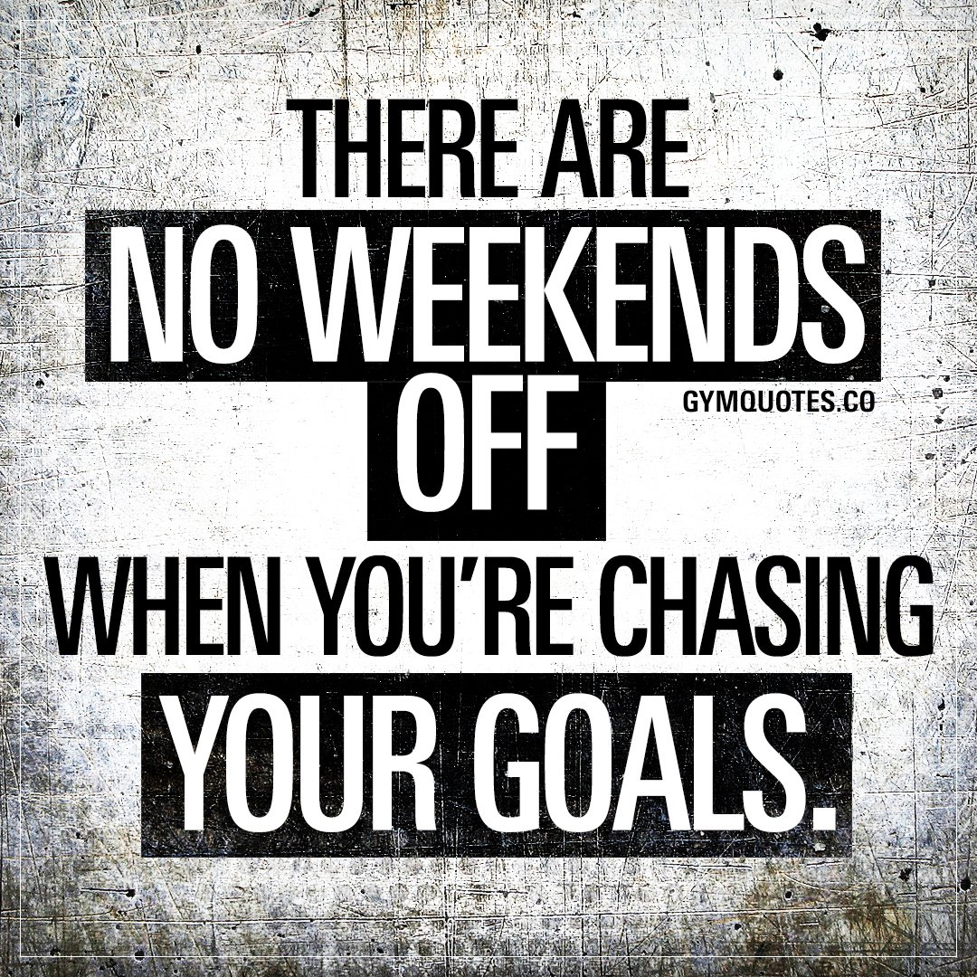 Gym Quotes On Twitter There Are No Weekends Off When You Re Chasing Your Goals I M Busy Improving Myself This Weekend How Much Do You Want It Noweekendsoff Smash That Like