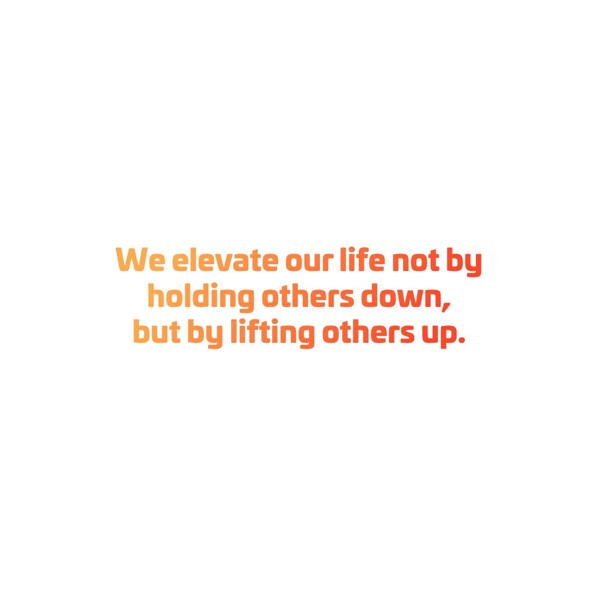 How Are You Lifting Up The People Around You Inspiration Quotes