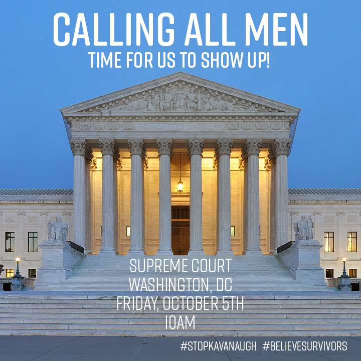 CALLING. ALL. MEN. It is time for us to show up! Friday, October 5th. 10AM. The Supreme Court. Washington, DC. Wear a suit and tie. #BelieveSurvivors #StopKavanaugh