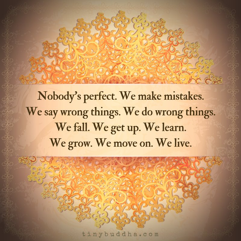 Nobody's perfect. We make mistakes. We say wrong things. We do wrong things. We fall. We get up. We learn. We grow. We move on. We live.