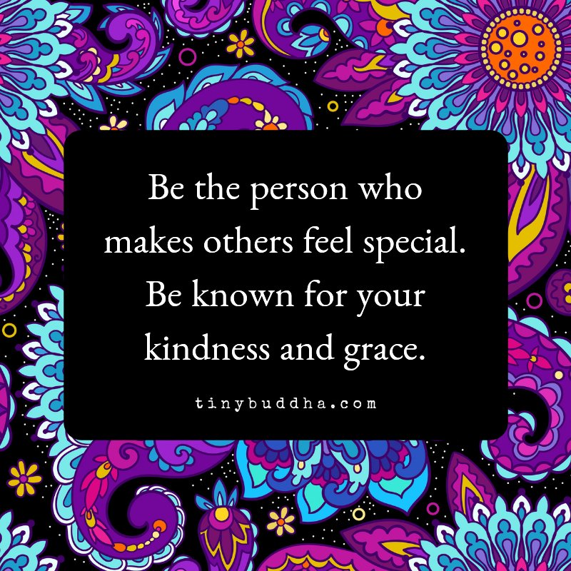 Be the person who makes other feel special. Be known for your kindness and grace.