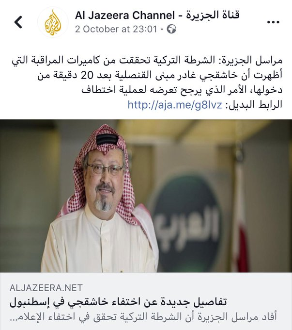 On October 2nd, @AJArabic published that the Turkish police have checked the cameras around the Saudi consulate in Istanbul, and Jamal khashoggi was seen leaving the consulate 20 minutes after his entry. It still has the news item on its FB page Photo