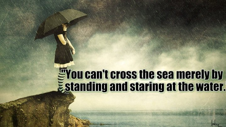 You cant cross the sea merely by standing and staring at the water. #SundayMorning #quote #ThinkBIGSundayWithMarsha