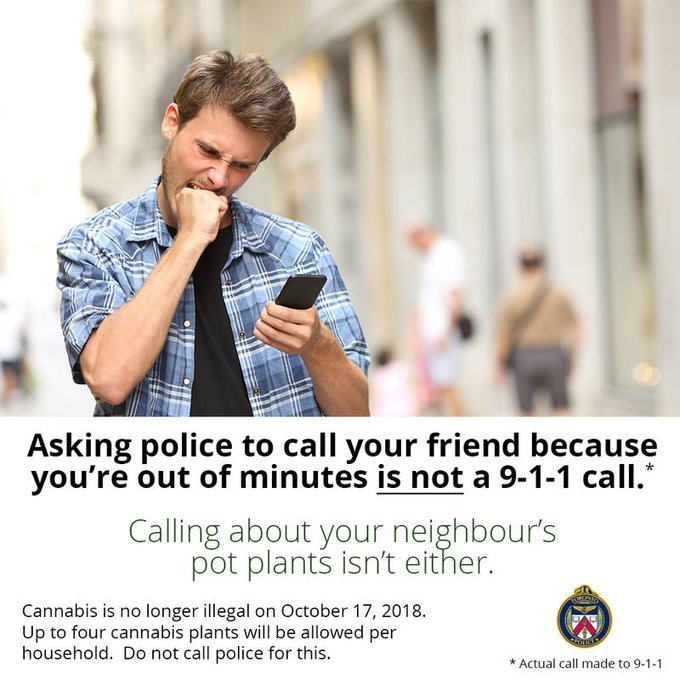 Asking police to call your friend because you are out of minutes is not a 911 call. Calling about your neighbour's pot plants isn't either. Cannabis is no longer illegal on October 17, 2018. Up to four cannabis plants will be allowed per household. Do not call police for this ^sm