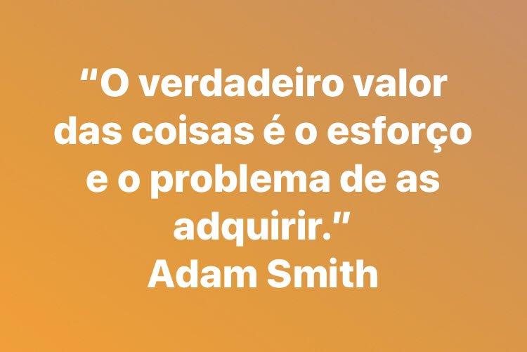 """""""O verdadeiro valor das coisas é o esforço e o problema de as adquirir."""" Adam Smith"""