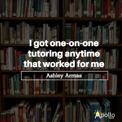 """""""Apollo Tutors was great because I got one-on-one tutoring anytime that worked for me. My schedule is crazy with activities, and my tutor worked around it to help me improve for my ACT exam."""" - Ashley Armas  Find your tutor: https://apollotutors.org/"""