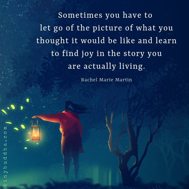 'Sometimes you have to let go of the picture of what you thought it would be like and learn to find joy in the story you are actually living.' ~Rachel Marie Martin