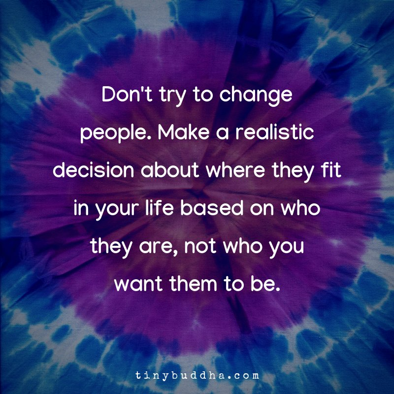 Don't try to change people. Make a realistic decision about where they fit in your life based on who they are, not who you want them to be.
