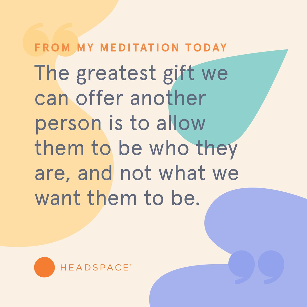 The greatest gift we can offer another person is to allow them to be who they are, and not what we want them to be