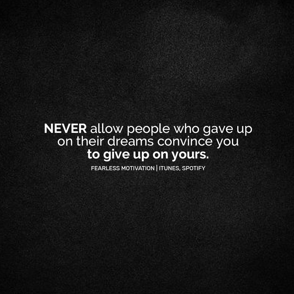 NEVER allow anyone who gave up on their dreams convince you to give up on yours.