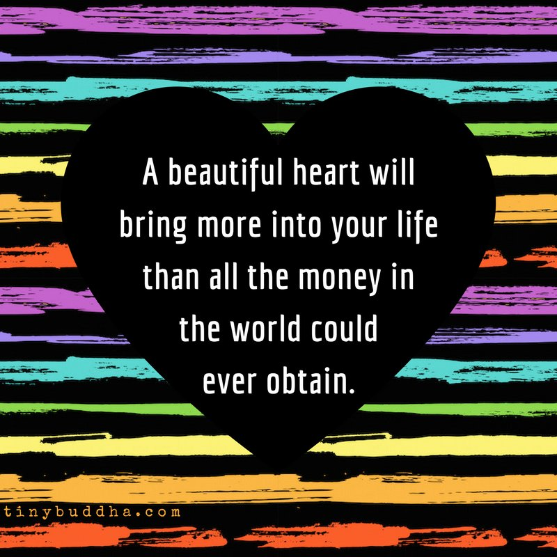 A beautiful heart will bring more into your life than all the money in the world could ever obtain.