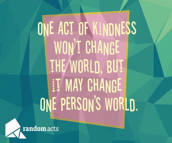 RT <a target='_blank' href='http://twitter.com/RandomActsOrg'>@RandomActsOrg</a>: One act of kindness won't change the world, but it may change one person's world. <a target='_blank' href='https://t.co/AMRAQTx1GW'>https://t.co/AMRAQTx1GW</a>