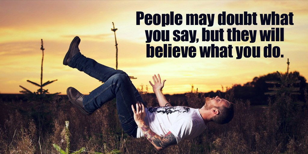 Image result for People may doubt what you say, but they will believe what you do.