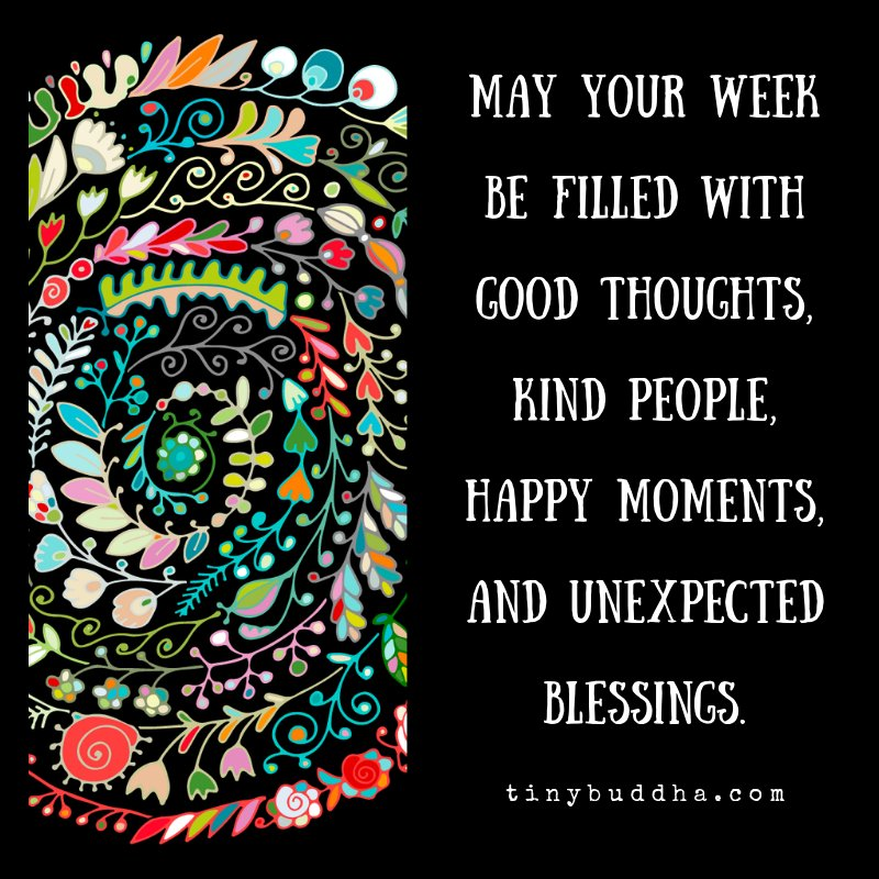May your week be filled with good thoughts, kind people, happy moments, and unexpected blessings.