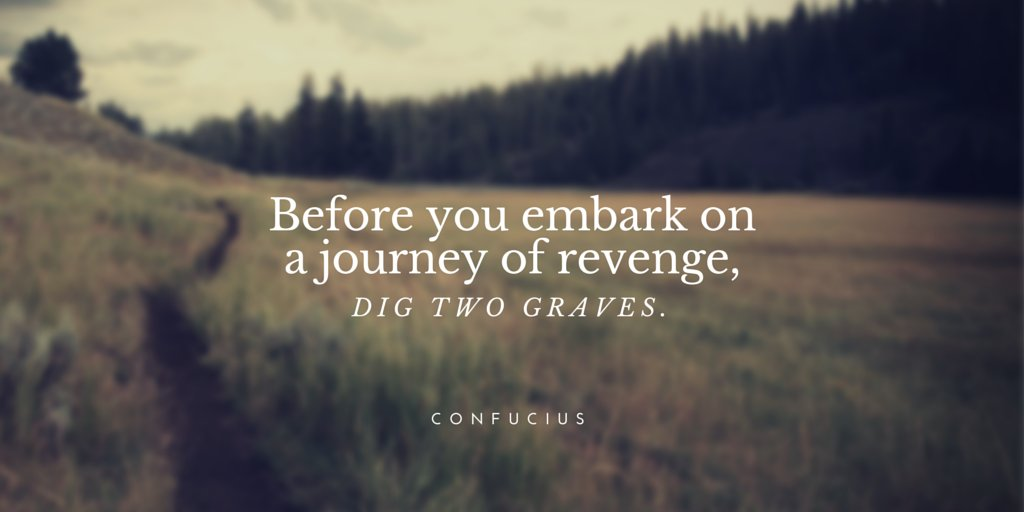Evan Dunn On Twitter Before You Embark On A Journey Of Revenge Dig Two Graves Confucius Quote Life