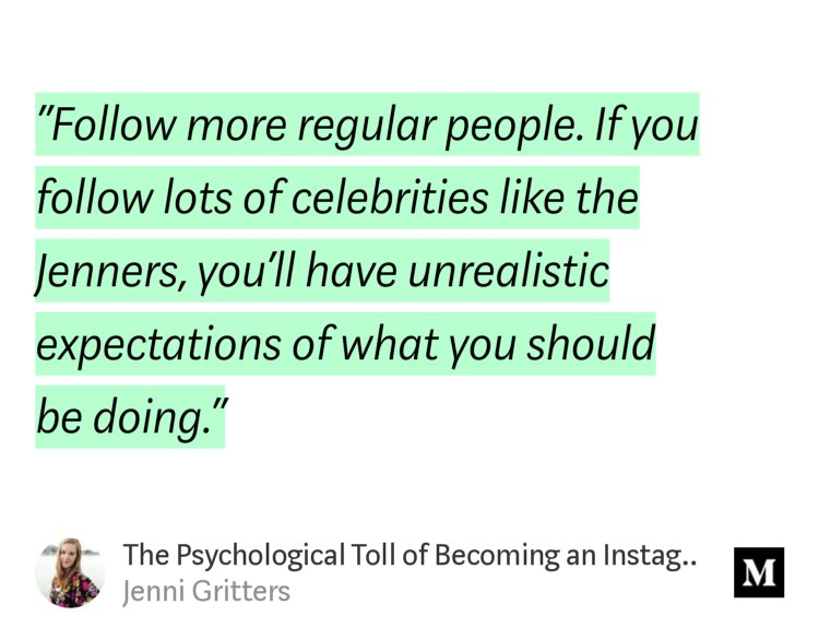 """""""'Follow more regular people. If you follow lots of celebrities like the Jenners, you'll have unrealistic expectations of what you should bedoing.'� from """"The Psychological Toll of Becoming an Instagram Influencer� by Jenni Gritters."""