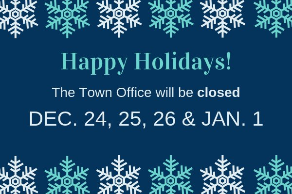 Happy Holidays and drive safe everyone!  Reminder: The Town Office will be closed Dec. 24, 25, 26, 2018 and Jan. 1, 2019.