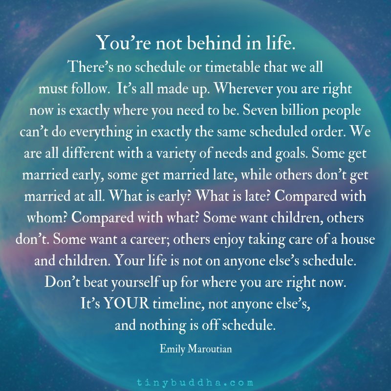 'You're not behind in life. There's no schedule or timetable that we all must follow. It's all made up. Wherever you are right now is exactly where you need to be. Seven billion people can't do everything in exactly the same scheduled order...' ~Emily Maroutian