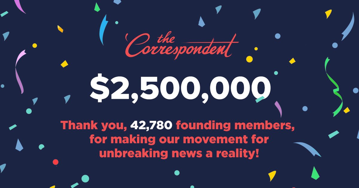 🎉 WE DID IT! $2.5 million raised, from 42,780 founding members, in 29 days. The Correspondent WILL launch mid-2019! 🎉  Thank you to everyone who brought this incredible movement for unbreaking news to life. We're so proud to have done this with you!  http://thecorrespondent.com