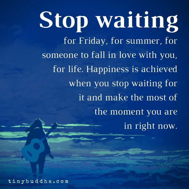 """""""Stop waiting for Friday, for summer, for someone to fall in love with you, for life. Happiness is achieved when you stop waiting for it and make the most of the moment you are in right now."""" ~Unknown"""