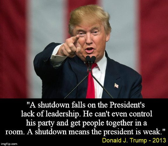 """A shutdown falls on the Presidents lack of leadership. He can't even control his party and get people together in a room. A shutdown means the President is weak"" - Donald Trump #TrumpShutdown"