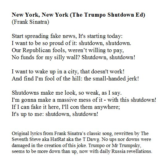 New York, New York (Frank Sinatra)  Start spreading fake news It's starting today I want to be so proud of it Shutdown shutdown Our Republican fools Weren't willing to pay No funds for my silly wall Shutdown shutdown?  I want to wake up In a city That doesn't work #ShutDownASong