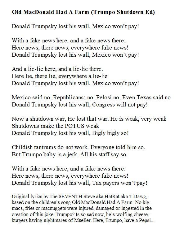 Old MacDonald Had A Farm  Donald Trumpsky lost his wall, Mexico won't pay     With a fake news here, and a fake news there Here news, there news, everywhere fake news Donald Trumpsky lost his wall, Mexico won't pay     And a lie-lie here, and a lie-lie there #ShutDownASong