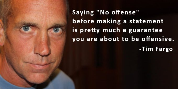 Saying No offense before making a statement is pretty much a guarantee you are about to be offensive. -Tim Fargo #mondaymotivation Photo