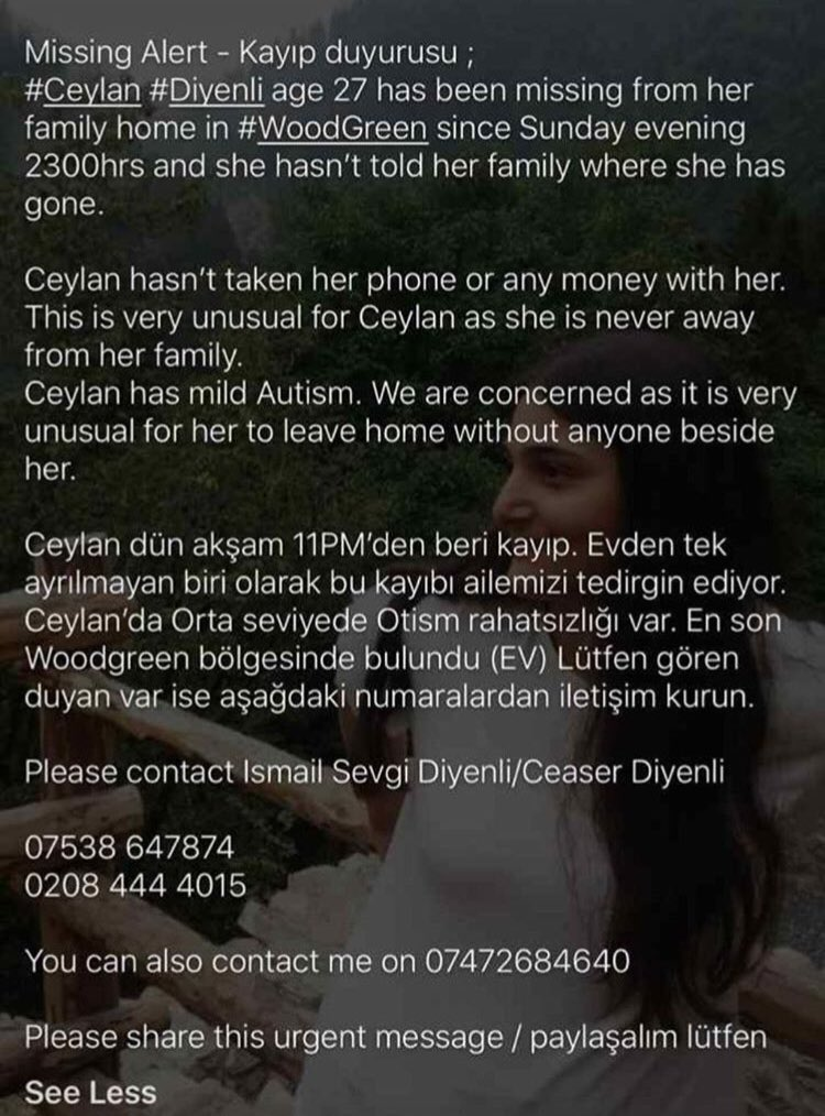 PLEASE RETWEET/SHARE!  People in and around #WoodGreen #NorthLondon #London please keep your eyes wide open for Ceylan Diyenli (27) who has been missing since 11pm on Sunday 13/01/19. Anyone with any information is urged to call 999 &amp; the numbers below. <br>http://pic.twitter.com/Gh9lnDyDtJ