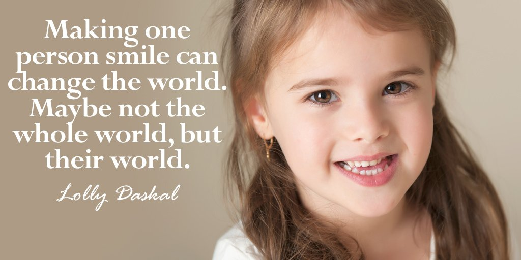 Making one person smile can change the world.  Maybe not the whole world, but their world. - Lolly Daskal #quote
