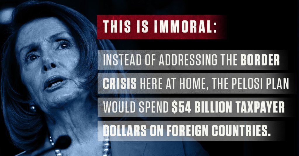 Instead of addressing the border crisis here at home, Pelosi's plan spends taxpayer money on other countries.    This INCLUDES $54 billion in foreign programs – $12 billion over President Trump's request.