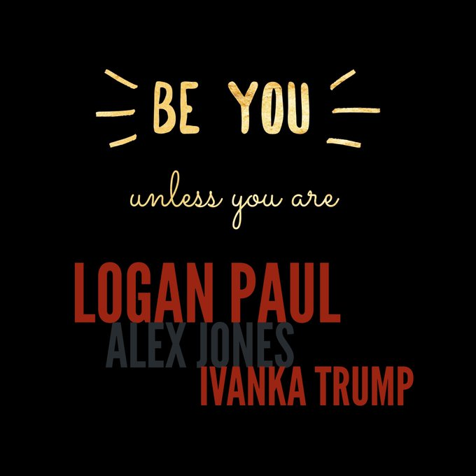 Be you. Unless you're Logan Paul, Alex Jones or Ivanka Trump #quote #FridayFeeling Photo